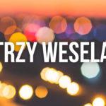 TRZY WESELA... I DOBRZE